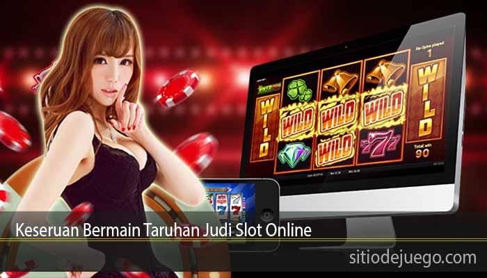 Keseruan Bermain Taruhan Judi Slot Online
