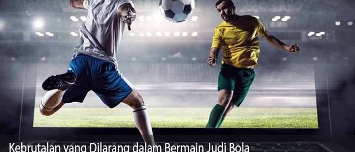 Kebrutalan yang Dilarang dalam Bermain Judi Bola